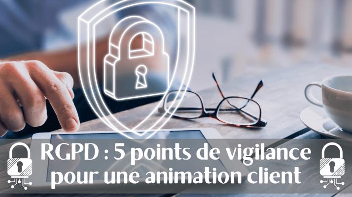 RGPD : 5 points de vigilance pour une bonne animation client