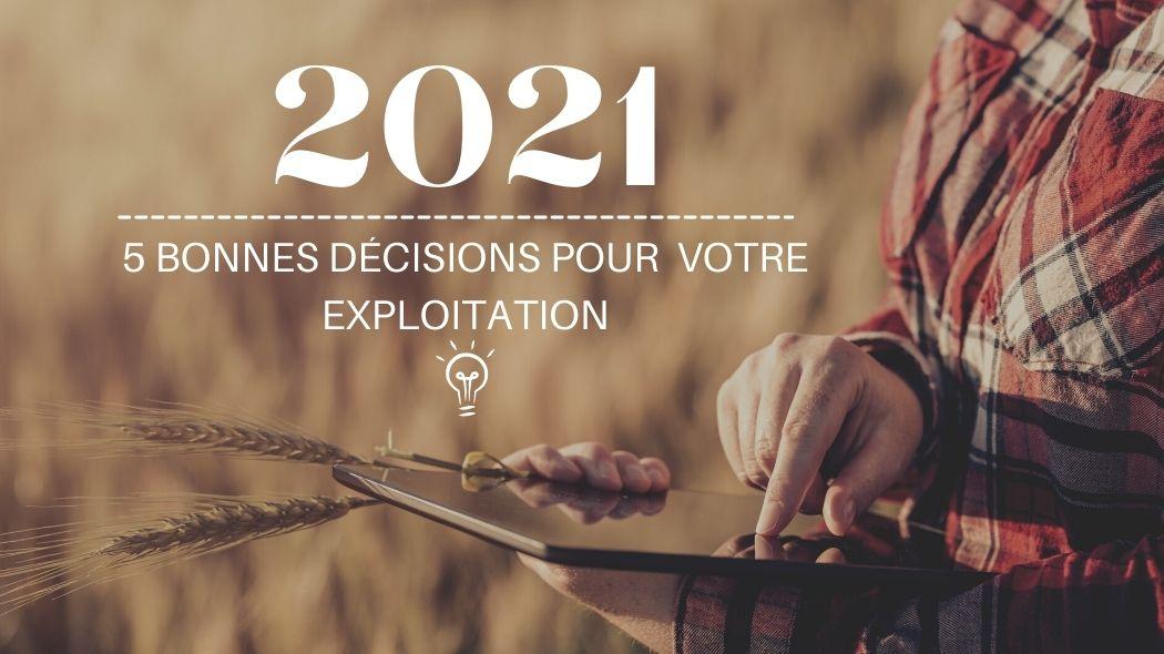 5 bonnes décisions à prendre en 2021 pour votre exploitation