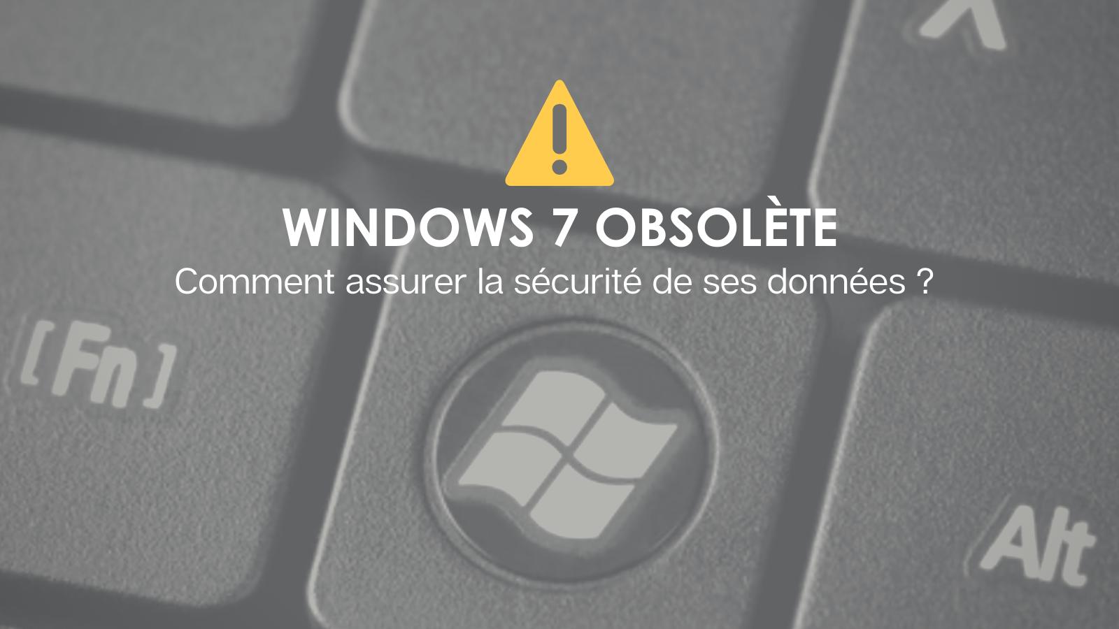 Fin de Windows 7 : Il est temps de vous protéger