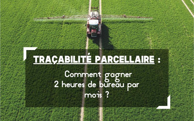 Traçabilité parcellaire - Comment gagner 2 heures de bureau par mois ?